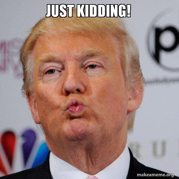 Just kidding! - Donald Trump Kissing   Make a Meme